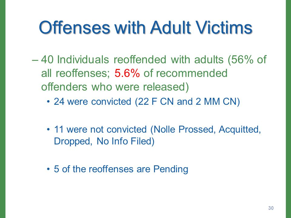 Offenses with Adult Victims –40 Individuals reoffended with adults (56% of all reoffenses; 5.6% of recommended offenders who were released) 24 were convicted (22 F CN and 2 MM CN) 11 were not convicted (Nolle Prossed, Acquitted, Dropped, No Info Filed) 5 of the reoffenses are Pending 30