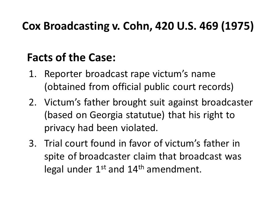 Cox Broadcasting v. Cohn, 420 U.S. 469 (1975) Facts of the Case: 1.Reporter broadcast rape victum's name (obtained from official public court records)
