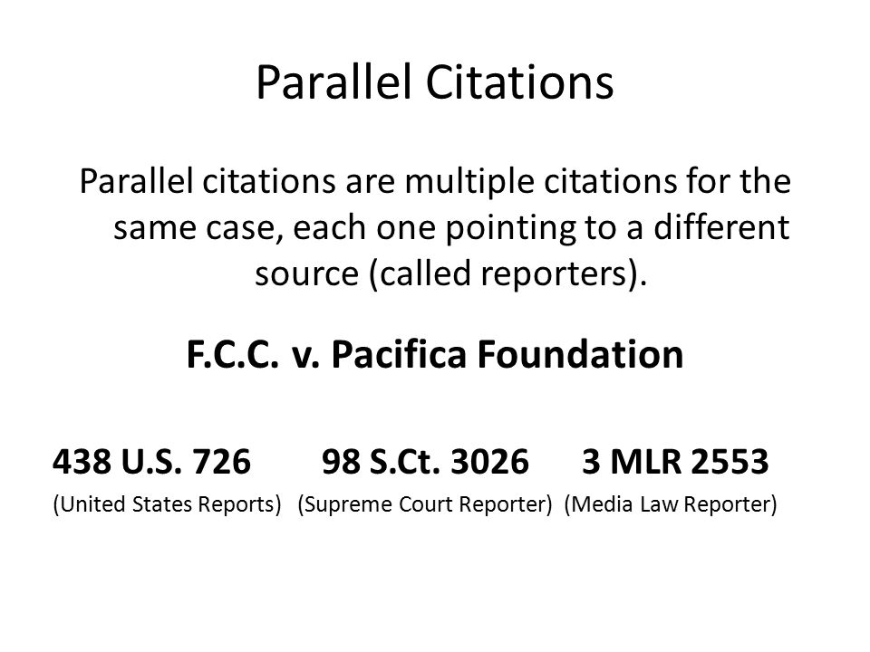 Parallel Citations Parallel citations are multiple citations for the same case, each one pointing to a different source (called reporters).