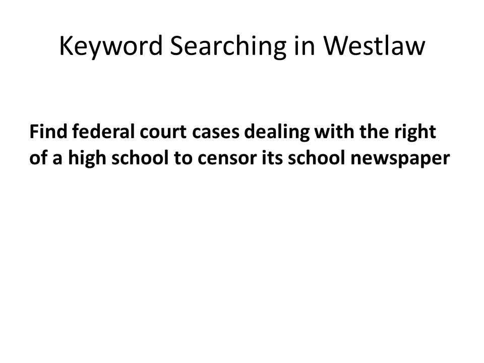 Keyword Searching in Westlaw Find federal court cases dealing with the right of a high school to censor its school newspaper