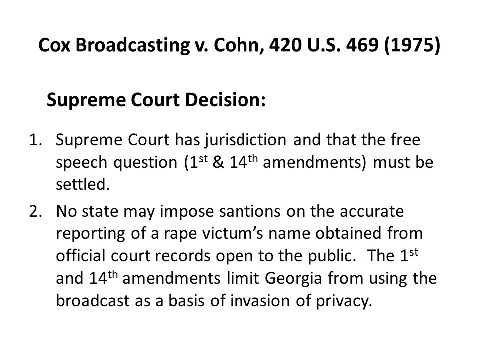 Cox Broadcasting v. Cohn, 420 U.S. 469 (1975) Supreme Court Decision: 1.Supreme Court has jurisdiction and that the free speech question (1 st & 14 th
