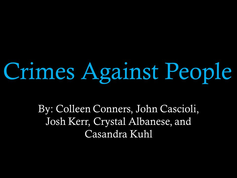 Crimes Against People By: Colleen Conners, John Cascioli, Josh Kerr, Crystal Albanese, and Casandra Kuhl
