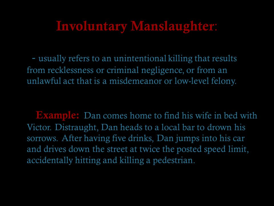 Involuntary Manslaughter : - usually refers to an unintentional killing that results from recklessness or criminal negligence, or from an unlawful act that is a misdemeanor or low-level felony.