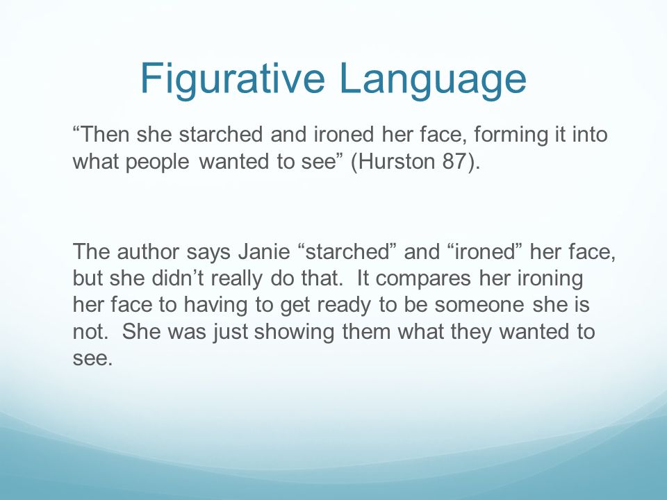 Figurative Language Then she starched and ironed her face, forming it into what people wanted to see (Hurston 87).