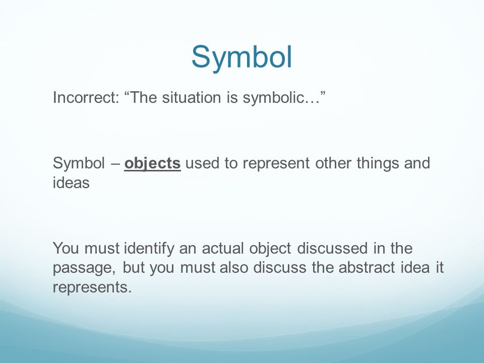 Symbol Incorrect: The situation is symbolic… Symbol – objects used to represent other things and ideas You must identify an actual object discussed in the passage, but you must also discuss the abstract idea it represents.