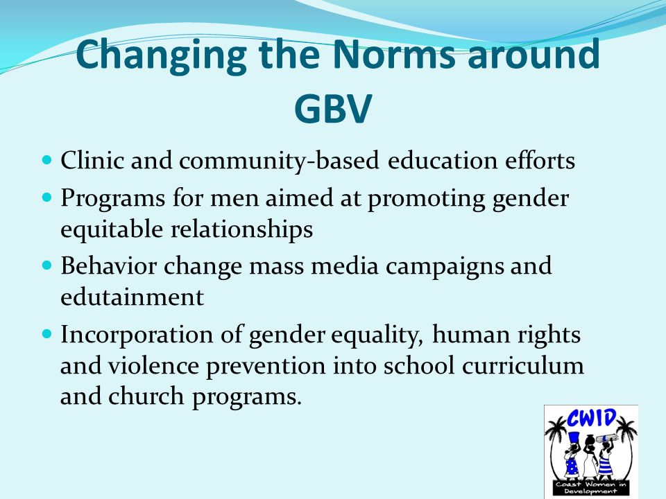 Changing the Norms around GBV Clinic and community-based education efforts Programs for men aimed at promoting gender equitable relationships Behavior change mass media campaigns and edutainment Incorporation of gender equality, human rights and violence prevention into school curriculum and church programs.