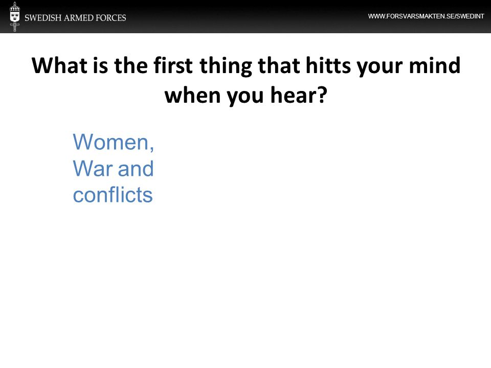 WWW.FORSVARSMAKTEN.SE/SWEDINT What is the first thing that hitts your mind when you hear? Women, War and conflicts