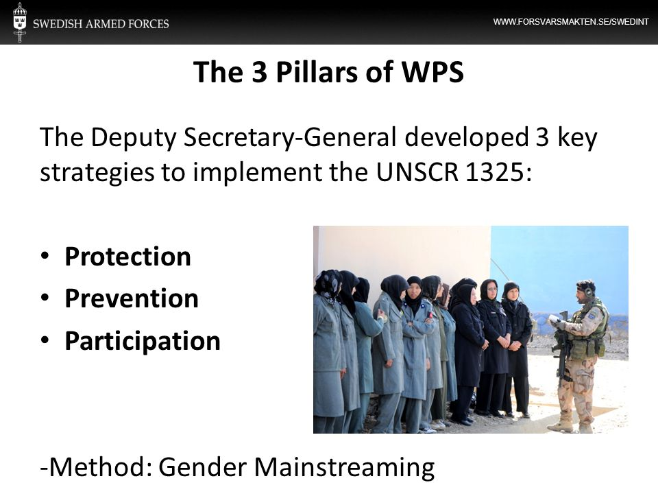 WWW.FORSVARSMAKTEN.SE/SWEDINT The 3 Pillars of WPS The Deputy Secretary-General developed 3 key strategies to implement the UNSCR 1325: Protection Pre
