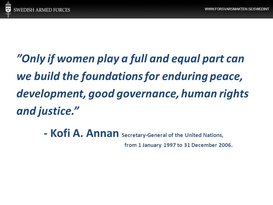 "WWW.FORSVARSMAKTEN.SE/SWEDINT ""Only if women play a full and equal part can we build the foundations for enduring peace, development, good governance,"