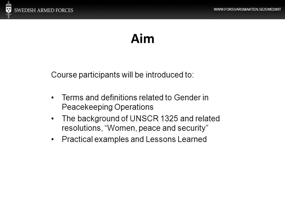 WWW.FORSVARSMAKTEN.SE/SWEDINT Aim Course participants will be introduced to: Terms and definitions related to Gender in Peacekeeping Operations The ba