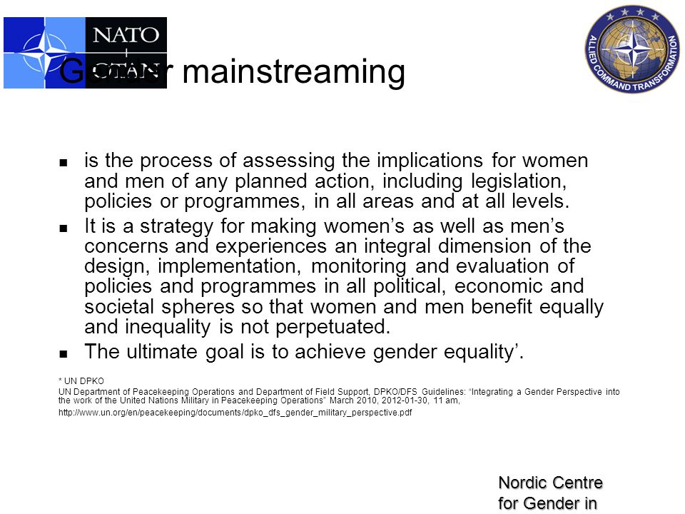 Gender mainstreaming is the process of assessing the implications for women and men of any planned action, including legislation, policies or programm