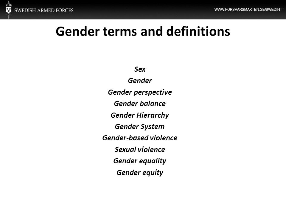 WWW.FORSVARSMAKTEN.SE/SWEDINT Gender terms and definitions Sex Gender Gender perspective Gender balance Gender Hierarchy Gender System Gender-based vi