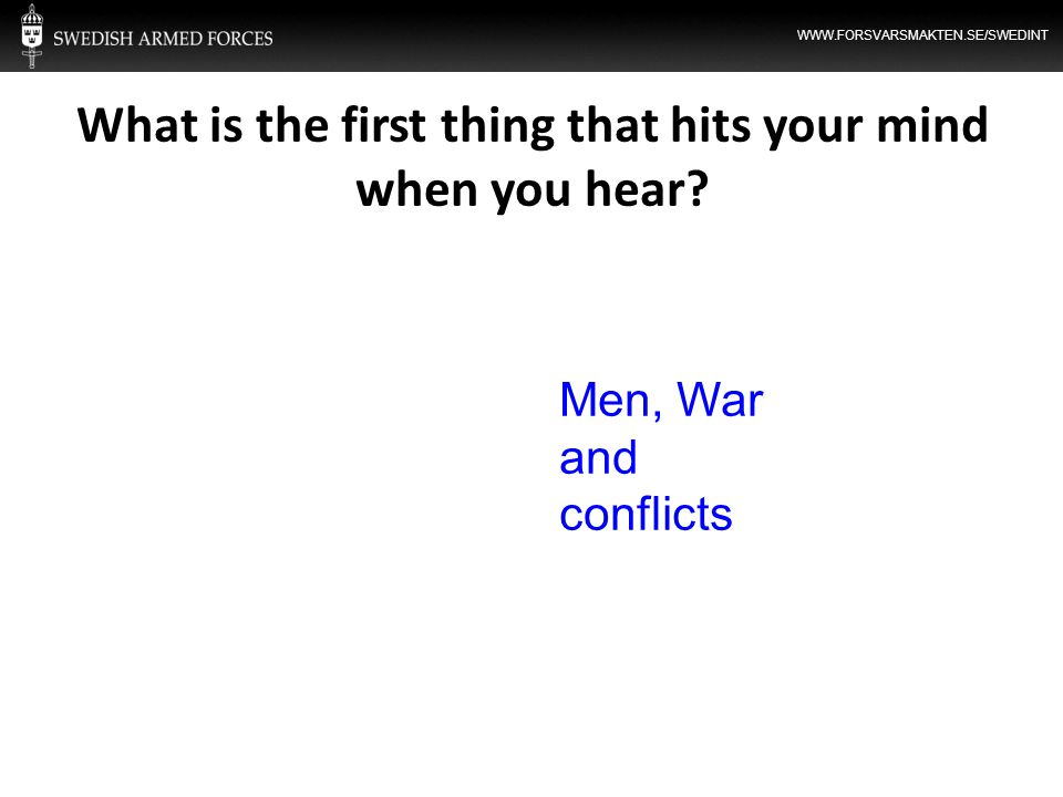 WWW.FORSVARSMAKTEN.SE/SWEDINT What is the first thing that hits your mind when you hear? Men, War and conflicts
