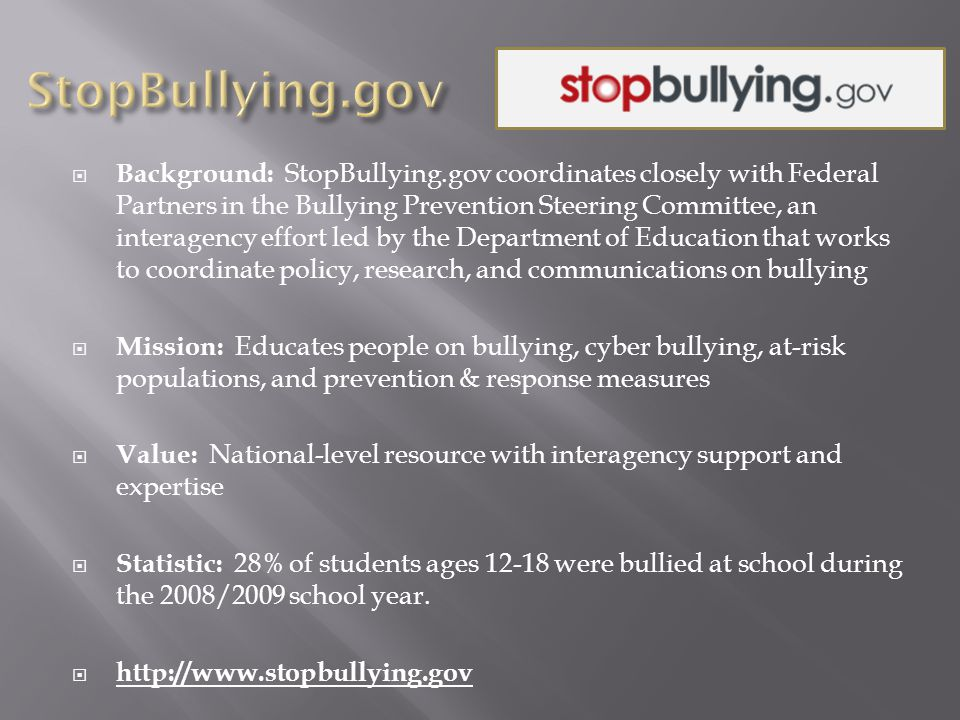  Background: StopBullying.gov coordinates closely with Federal Partners in the Bullying Prevention Steering Committee, an interagency effort led by the Department of Education that works to coordinate policy, research, and communications on bullying  Mission: Educates people on bullying, cyber bullying, at-risk populations, and prevention & response measures  Value: National-level resource with interagency support and expertise  Statistic: 28% of students ages 12-18 were bullied at school during the 2008/2009 school year.