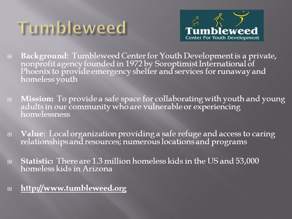  Background : Tumbleweed Center for Youth Development is a private, nonprofit agency founded in 1972 by Soroptimist International of Phoenix to provide emergency shelter and services for runaway and homeless youth  Mission: To provide a safe space for collaborating with youth and young adults in our community who are vulnerable or experiencing homelessness  Value : Local organization providing a safe refuge and access to caring relationships and resources; numerous locations and programs  Statistic: There are 1.3 million homeless kids in the US and 53,000 homeless kids in Arizona  http://www.tumbleweed.org