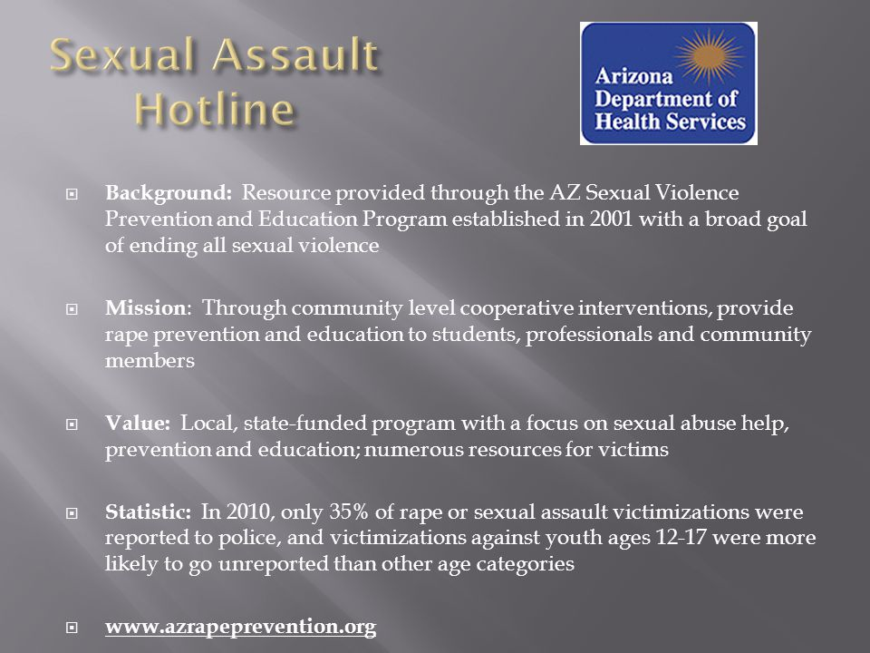  Background: Resource provided through the AZ Sexual Violence Prevention and Education Program established in 2001 with a broad goal of ending all sexual violence  Mission : Through community level cooperative interventions, provide rape prevention and education to students, professionals and community members  Value: Local, state-funded program with a focus on sexual abuse help, prevention and education; numerous resources for victims  Statistic: In 2010, only 35% of rape or sexual assault victimizations were reported to police, and victimizations against youth ages 12-17 were more likely to go unreported than other age categories  www.azrapeprevention.org