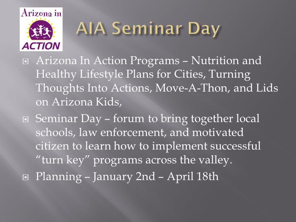  Arizona In Action Programs – Nutrition and Healthy Lifestyle Plans for Cities, Turning Thoughts Into Actions, Move-A-Thon, and Lids on Arizona Kids,  Seminar Day – forum to bring together local schools, law enforcement, and motivated citizen to learn how to implement successful turn key programs across the valley.