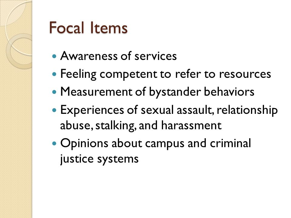 Focal Items Awareness of services Feeling competent to refer to resources Measurement of bystander behaviors Experiences of sexual assault, relationship abuse, stalking, and harassment Opinions about campus and criminal justice systems