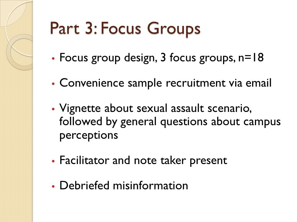 Part 3: Focus Groups Focus group design, 3 focus groups, n=18 Convenience sample recruitment via email Vignette about sexual assault scenario, followed by general questions about campus perceptions Facilitator and note taker present Debriefed misinformation