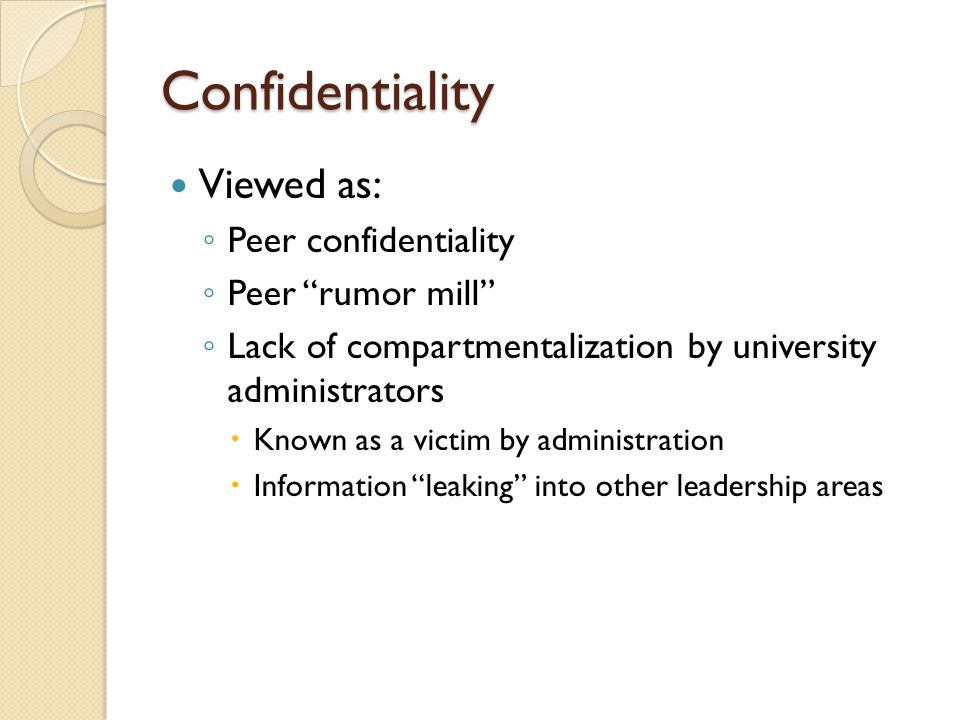 Confidentiality Viewed as: ◦ Peer confidentiality ◦ Peer rumor mill ◦ Lack of compartmentalization by university administrators  Known as a victim by administration  Information leaking into other leadership areas