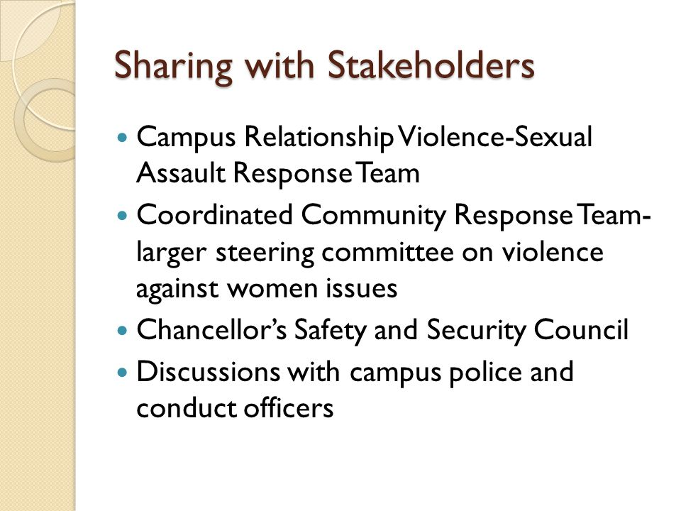 Sharing with Stakeholders Campus Relationship Violence-Sexual Assault Response Team Coordinated Community Response Team- larger steering committee on violence against women issues Chancellor's Safety and Security Council Discussions with campus police and conduct officers