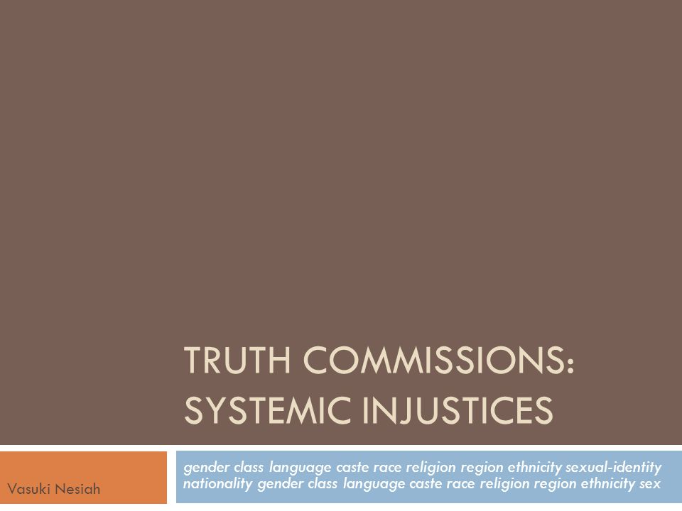 Truth Commissions: Windows of Opportunity to Address Gendered HR  They can highlight neglected abuses  They can connect the dots in ways that gives us a big picture perspective into the gendered dimensions of human rights history  They can research the enabling conditions of gendered violations  They can provide a forum for victims and survivors - shaping national history from multiple perspectives  They can stage a new approach to gender equality in citizenship – the valuing of all lives, all experiences  They can recommend reparations and justice measures that redress injustices and the work of the truth commission can build political will to that end  They can leave a long-term legacy in transforming moments of transition into moments of social change