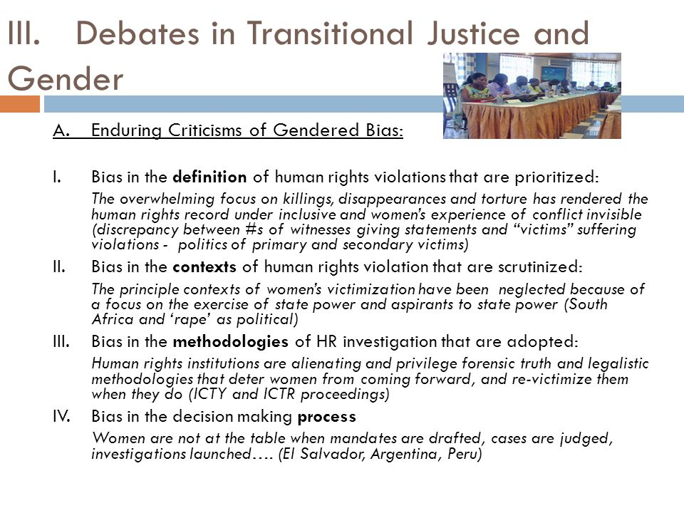 Debates in Transitional Justice and Gender (cont.) B.Responses to Gendered Bias: Towards Inclusion I.Problem: Bias in the definition of human rights violations that are prioritized  Response: Redefine the legal definition of international human rights violations such as torture and genocide so that they include sexual violence/rape, change rules of evidence to enable prosecution of crimes like sexual violence, increase sanctions for rape etc.