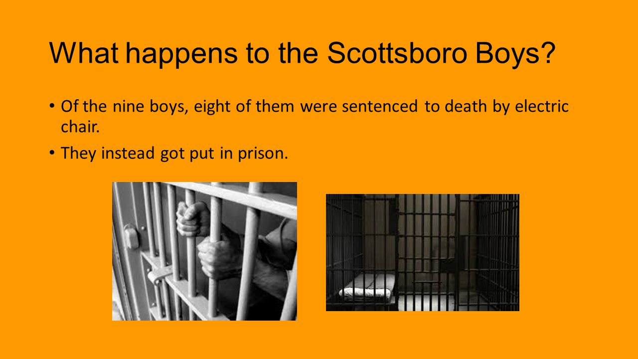 What happens to the Scottsboro Boys? Of the nine boys, eight of them were sentenced to death by electric chair. They instead got put in prison.