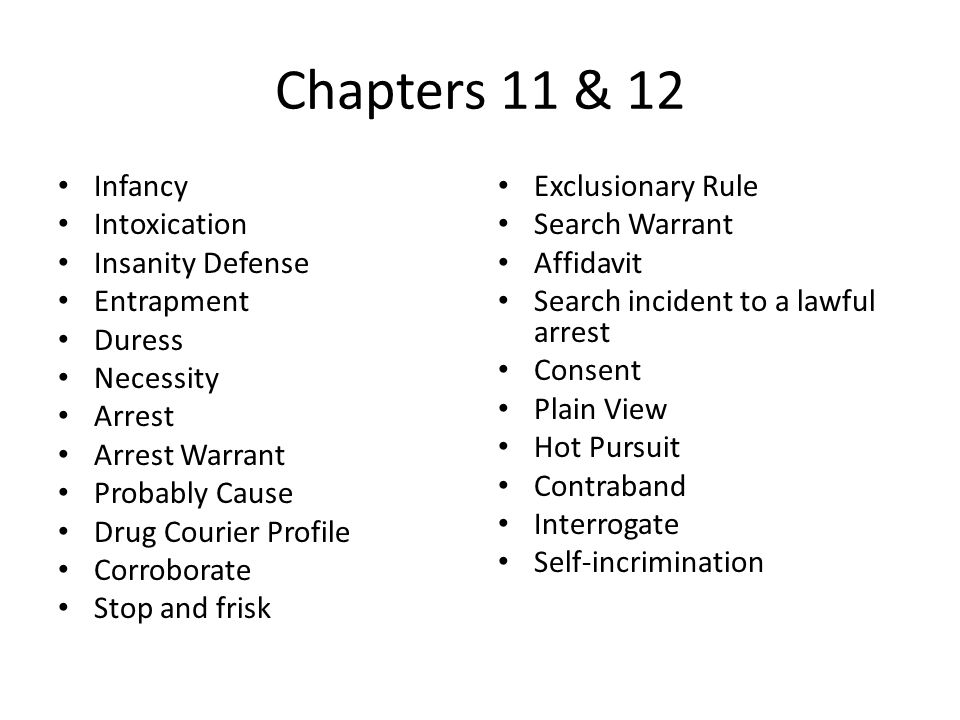 Chapters 11 & 12 Infancy Intoxication Insanity Defense Entrapment Duress Necessity Arrest Arrest Warrant Probably Cause Drug Courier Profile Corroborate Stop and frisk Exclusionary Rule Search Warrant Affidavit Search incident to a lawful arrest Consent Plain View Hot Pursuit Contraband Interrogate Self-incrimination