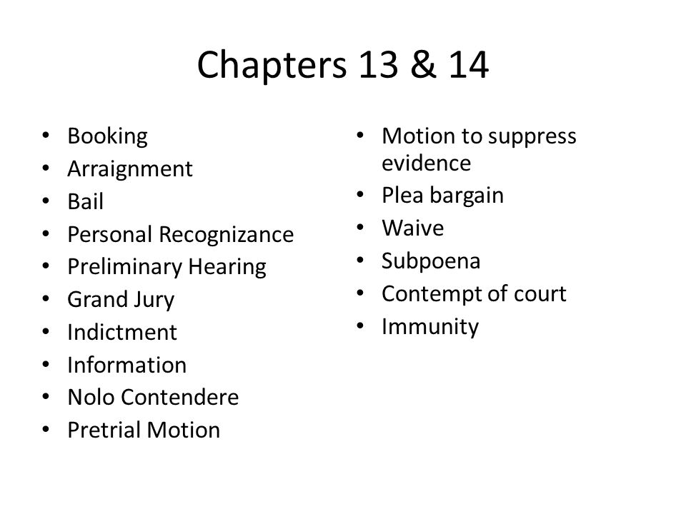 Chapters 13 & 14 Booking Arraignment Bail Personal Recognizance Preliminary Hearing Grand Jury Indictment Information Nolo Contendere Pretrial Motion Motion to suppress evidence Plea bargain Waive Subpoena Contempt of court Immunity