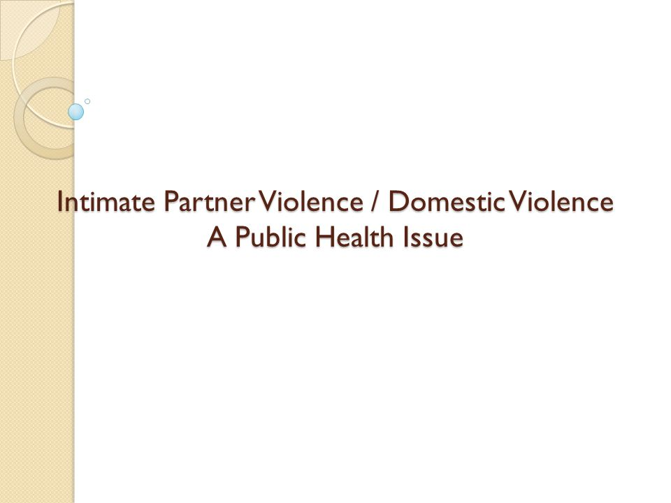 Intimate Partner Violence / Domestic Violence A Public Health Issue