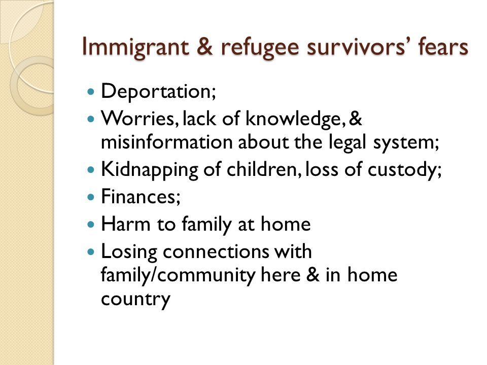 Immigrant & refugee survivors' fears Deportation; Worries, lack of knowledge, & misinformation about the legal system; Kidnapping of children, loss of