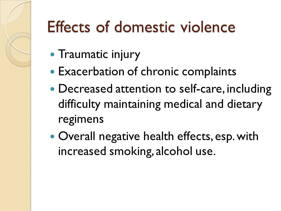 Effects of domestic violence Traumatic injury Exacerbation of chronic complaints Decreased attention to self-care, including difficulty maintaining me