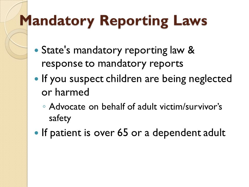 Mandatory Reporting Laws State's mandatory reporting law & response to mandatory reports If you suspect children are being neglected or harmed ◦ Advoc