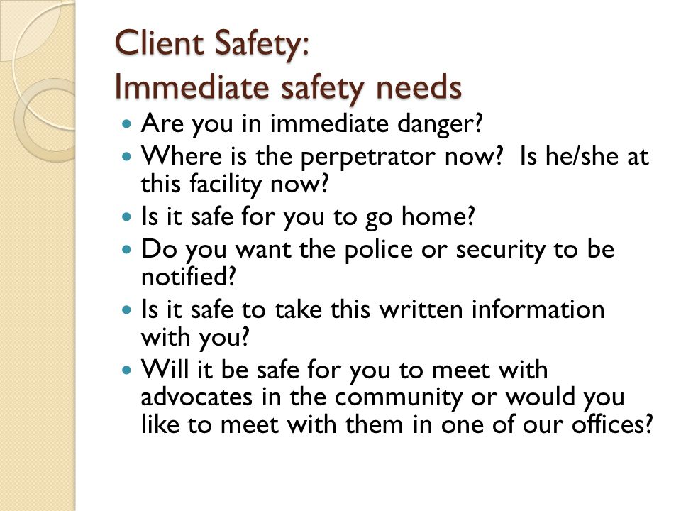 Client Safety: Immediate safety needs Are you in immediate danger? Where is the perpetrator now? Is he/she at this facility now? Is it safe for you to