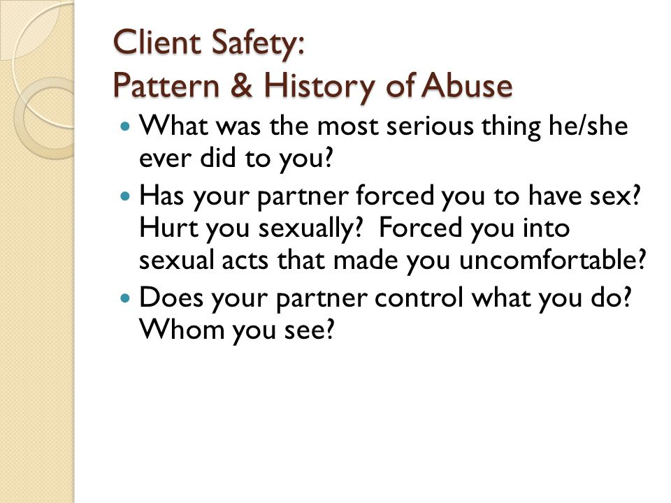 Client Safety: Pattern & History of Abuse What was the most serious thing he/she ever did to you? Has your partner forced you to have sex? Hurt you se