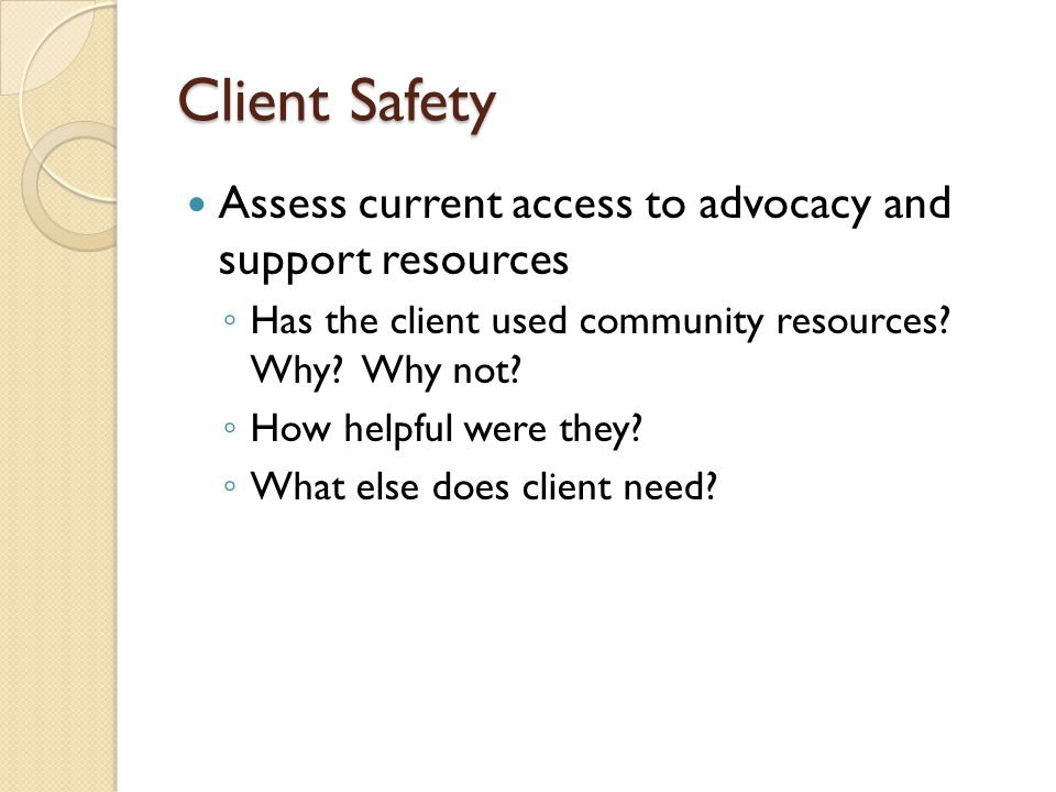Client Safety Assess current access to advocacy and support resources ◦ Has the client used community resources? Why? Why not? ◦ How helpful were they