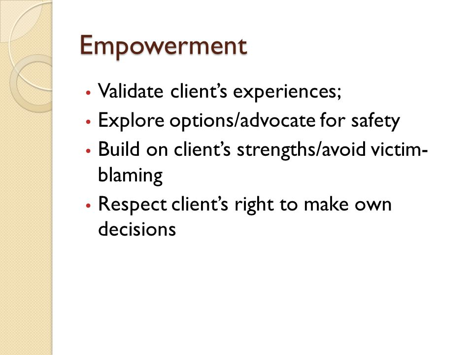 Empowerment Validate client's experiences; Explore options/advocate for safety Build on client's strengths/avoid victim- blaming Respect client's righ