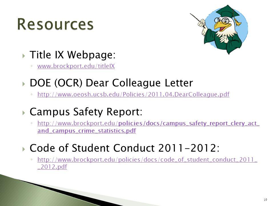  Title IX Webpage: ◦ www.brockport.edu/titleIX www.brockport.edu/titleIX  DOE (OCR) Dear Colleague Letter ◦ http://www.oeosh.ucsb.edu/Policies/2011.04.DearColleague.pdf http://www.oeosh.ucsb.edu/Policies/2011.04.DearColleague.pdf  Campus Safety Report: ◦ http://www.brockport.edu/policies/docs/campus_safety_report_clery_act_ and_campus_crime_statistics.pdf http://www.brockport.edu/policies/docs/campus_safety_report_clery_act_ and_campus_crime_statistics.pdf  Code of Student Conduct 2011-2012: ◦ http://www.brockport.edu/policies/docs/code_of_student_conduct_2011_ _2012.pdf http://www.brockport.edu/policies/docs/code_of_student_conduct_2011_ _2012.pdf 19