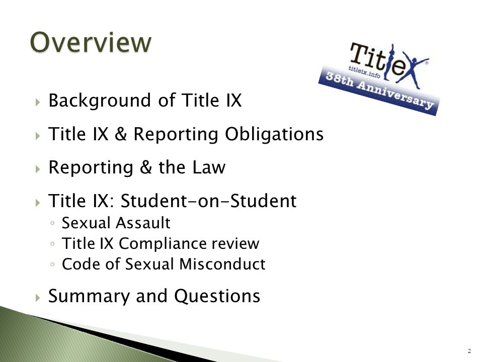  Background of Title IX  Title IX & Reporting Obligations  Reporting & the Law  Title IX: Student-on-Student ◦ Sexual Assault ◦ Title IX Complianc