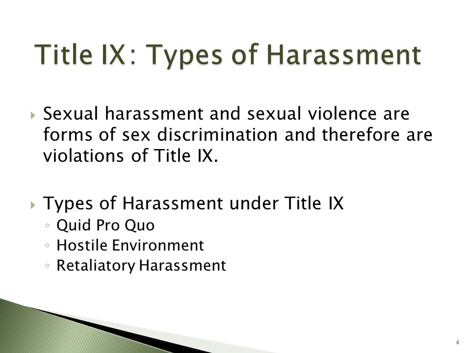  Sexual harassment and sexual violence are forms of sex discrimination and therefore are violations of Title IX.  Types of Harassment under Title IX