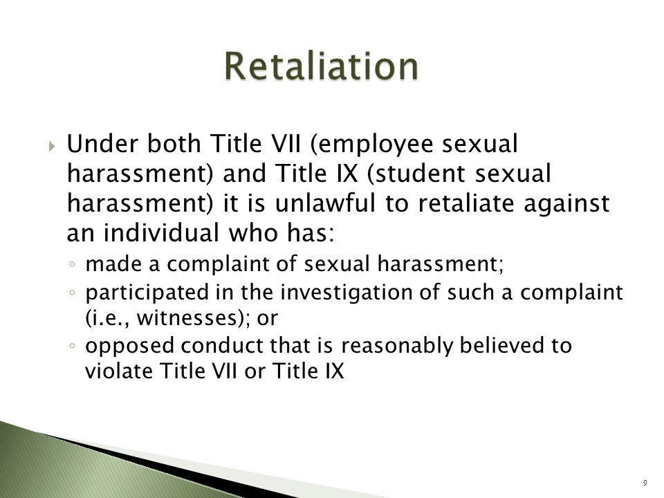  Under both Title VII (employee sexual harassment) and Title IX (student sexual harassment) it is unlawful to retaliate against an individual who has