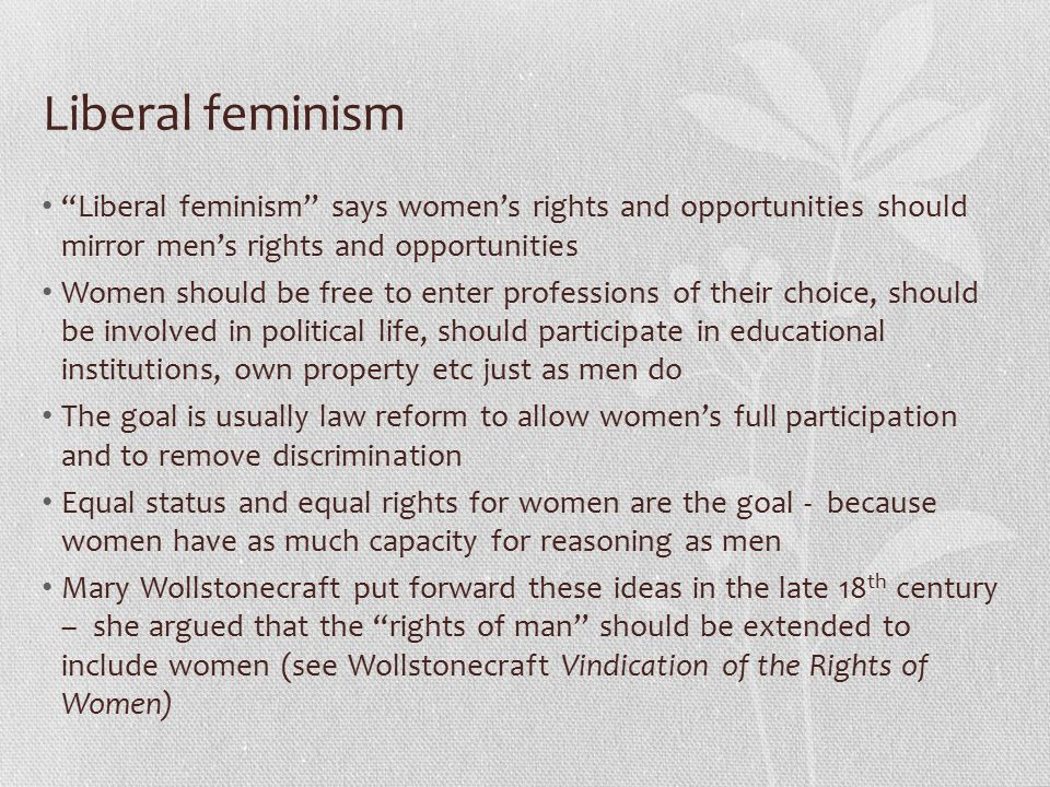 Liberal feminism Liberal feminism says women's rights and opportunities should mirror men's rights and opportunities Women should be free to enter professions of their choice, should be involved in political life, should participate in educational institutions, own property etc just as men do The goal is usually law reform to allow women's full participation and to remove discrimination Equal status and equal rights for women are the goal - because women have as much capacity for reasoning as men Mary Wollstonecraft put forward these ideas in the late 18 th century – she argued that the rights of man should be extended to include women (see Wollstonecraft Vindication of the Rights of Women)