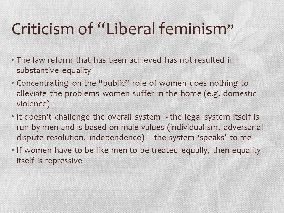 Criticism of Liberal feminism The law reform that has been achieved has not resulted in substantive equality Concentrating on the public role of women does nothing to alleviate the problems women suffer in the home (e.g.