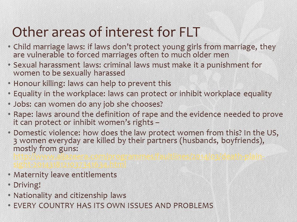 Other areas of interest for FLT Child marriage laws: if laws don't protect young girls from marriage, they are vulnerable to forced marriages often to much older men Sexual harassment laws: criminal laws must make it a punishment for women to be sexually harassed Honour killing: laws can help to prevent this Equality in the workplace: laws can protect or inhibit workplace equality Jobs: can women do any job she chooses.