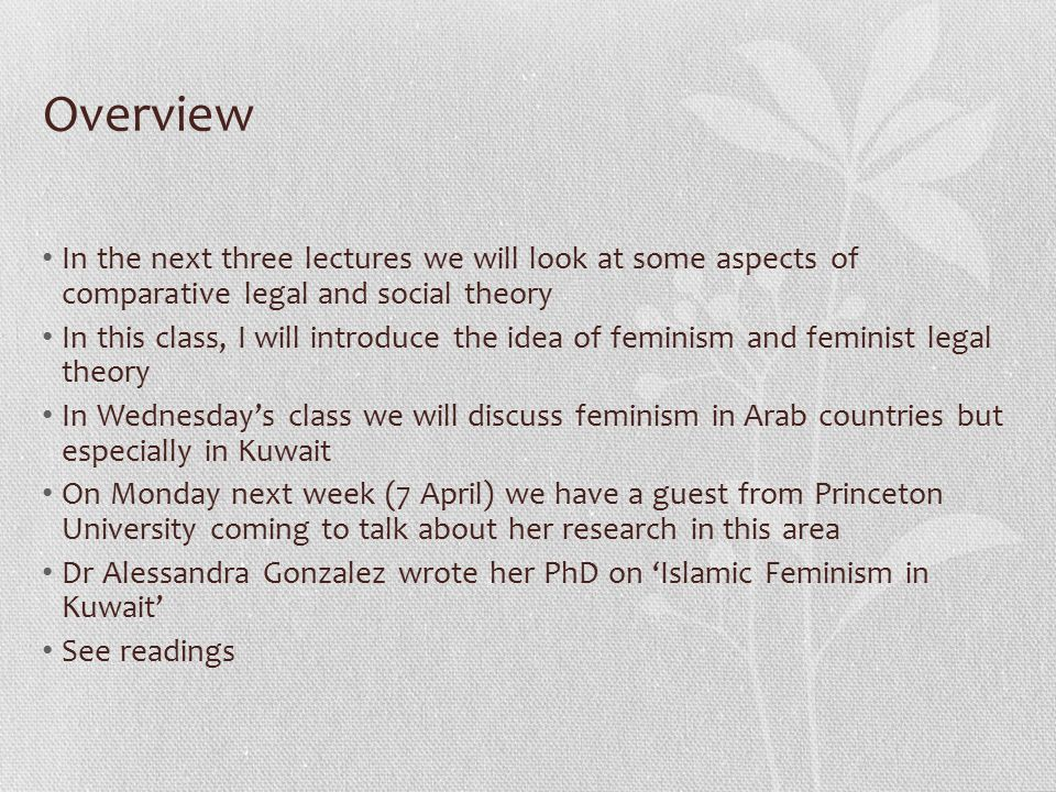 Overview In the next three lectures we will look at some aspects of comparative legal and social theory In this class, I will introduce the idea of feminism and feminist legal theory In Wednesday's class we will discuss feminism in Arab countries but especially in Kuwait On Monday next week (7 April) we have a guest from Princeton University coming to talk about her research in this area Dr Alessandra Gonzalez wrote her PhD on 'Islamic Feminism in Kuwait' See readings