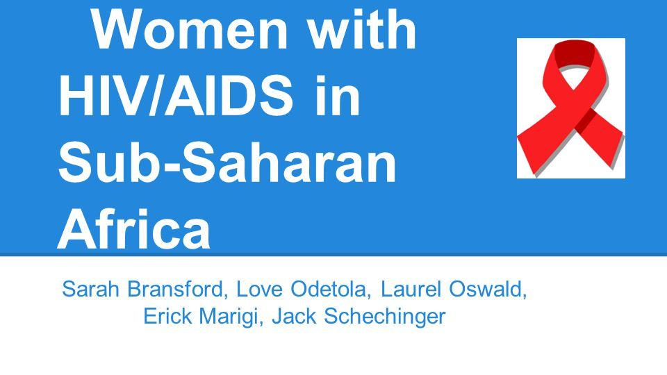 Women with HIV/AIDS in Sub-Saharan Africa Sarah Bransford, Love Odetola, Laurel Oswald, Erick Marigi, Jack Schechinger