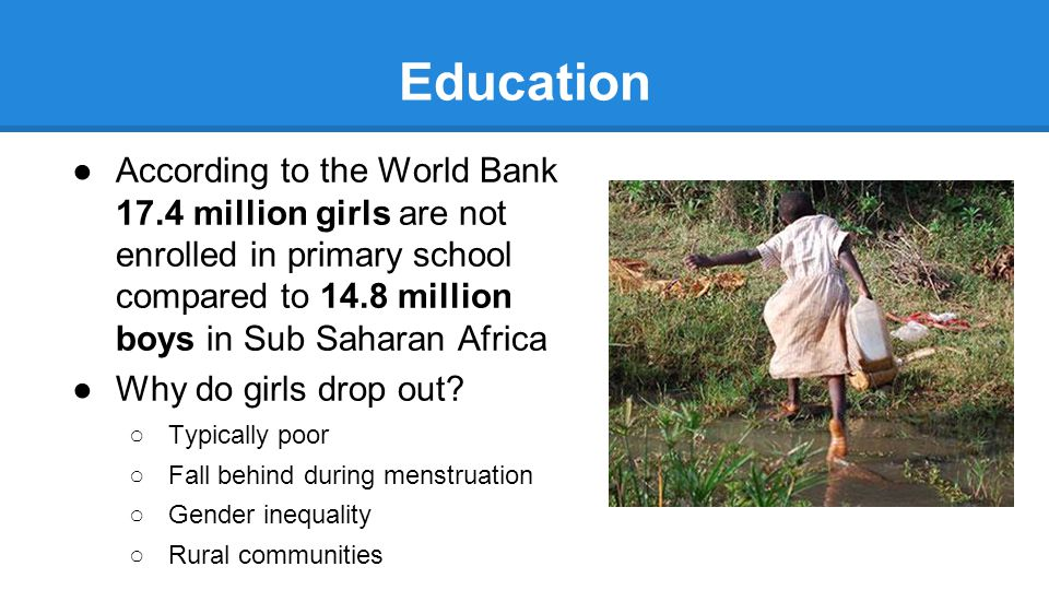Education ●According to the World Bank 17.4 million girls are not enrolled in primary school compared to 14.8 million boys in Sub Saharan Africa ●Why do girls drop out.
