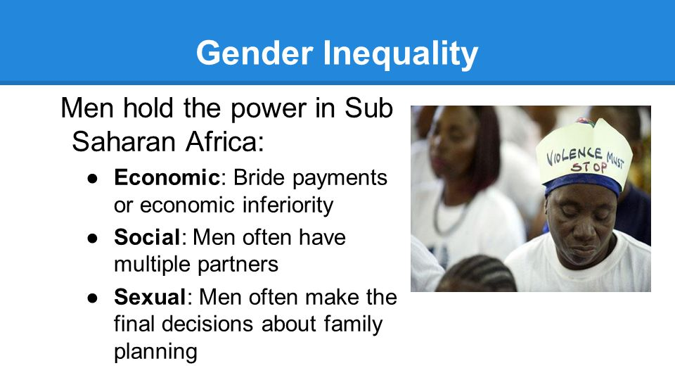 Gender Inequality Men hold the power in Sub Saharan Africa: ●Economic: Bride payments or economic inferiority ●Social: Men often have multiple partners ●Sexual: Men often make the final decisions about family planning