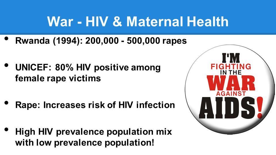 War - HIV & Maternal Health Rwanda (1994): 200,000 - 500,000 rapes UNICEF: 80% HIV positive among female rape victims Rape: Increases risk of HIV infection High HIV prevalence population mix with low prevalence population!